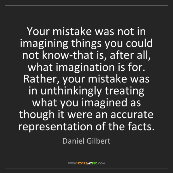 Daniel Gilbert: Your mistake was not in imagining things you could not...