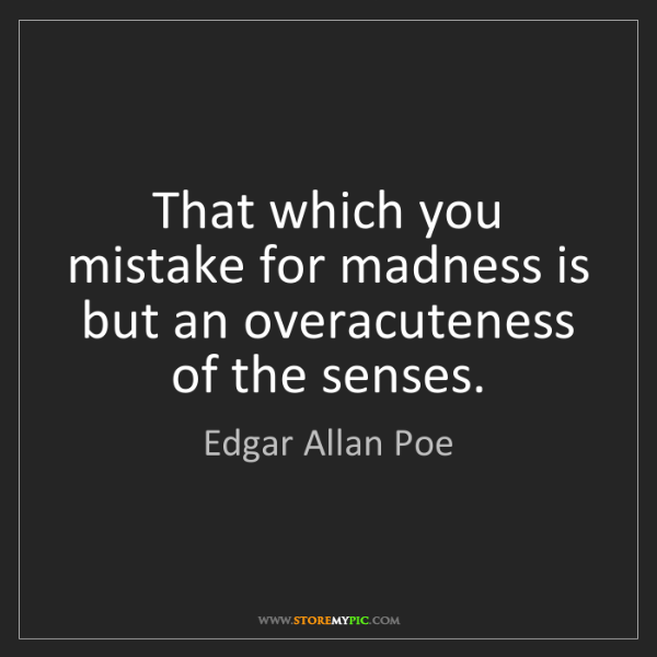 Edgar Allan Poe: That which you mistake for madness is but an overacuteness...