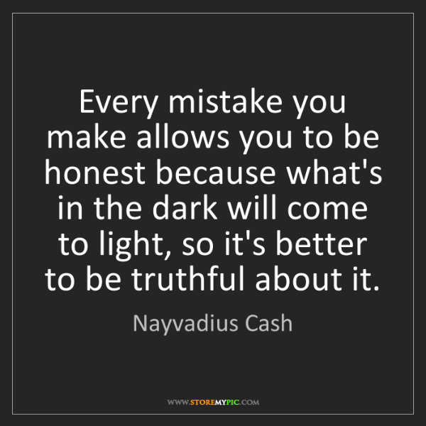Nayvadius Cash: Every mistake you make allows you to be honest because...