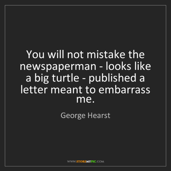 George Hearst: You will not mistake the newspaperman - looks like a...