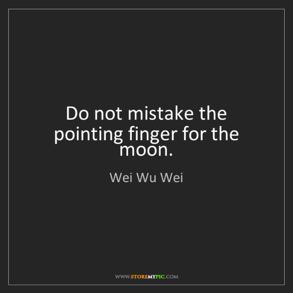 Wei Wu Wei: Do not mistake the pointing finger for the moon.