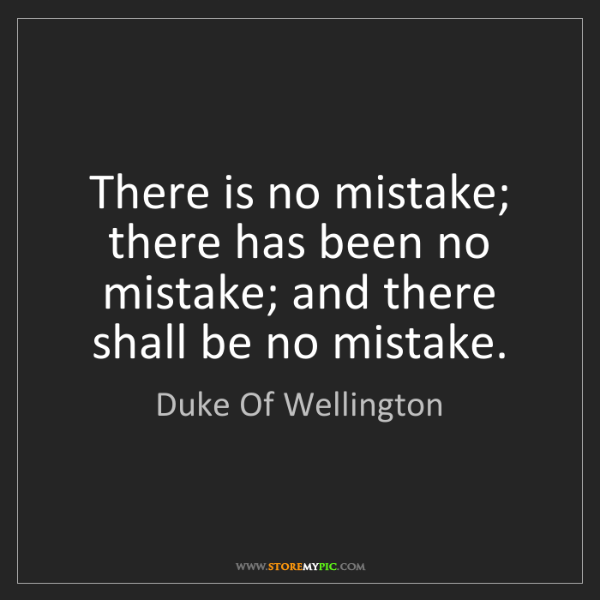 Duke Of Wellington: There is no mistake; there has been no mistake; and there...