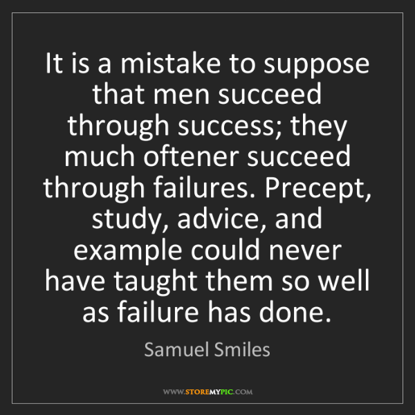 Samuel Smiles: It is a mistake to suppose that men succeed through success;...