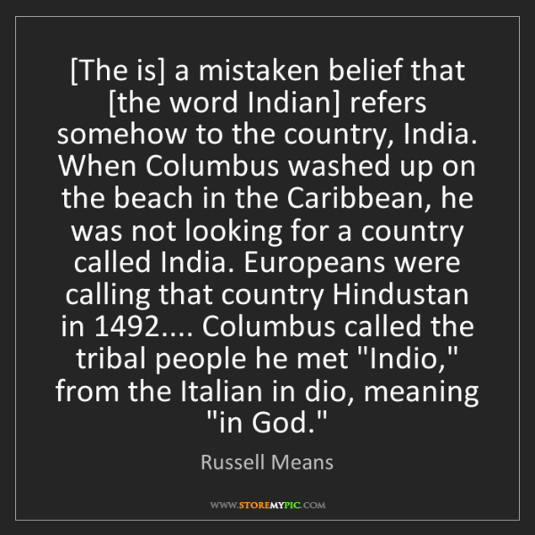 Russell Means: [The is] a mistaken belief that [the word Indian] refers...