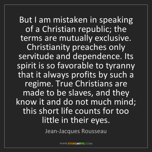 Jean-Jacques Rousseau: But I am mistaken in speaking of a Christian republic;...