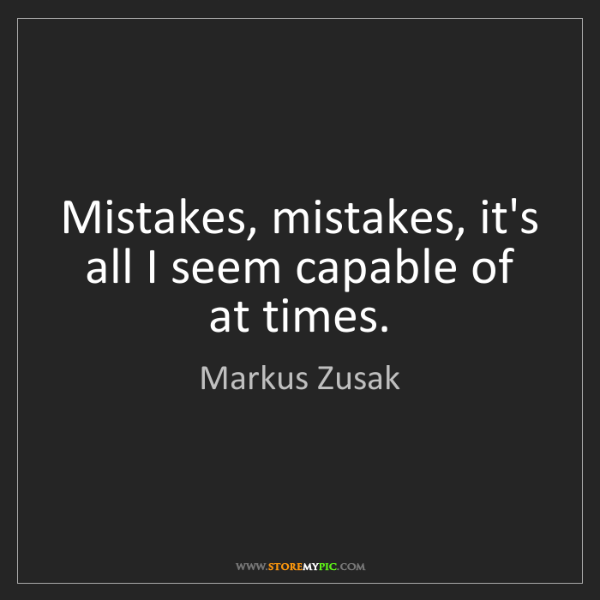 Markus Zusak: Mistakes, mistakes, it's all I seem capable of at times.