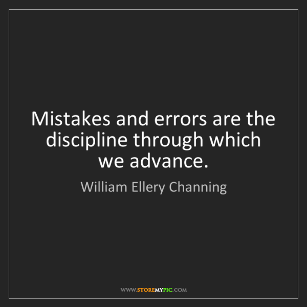 William Ellery Channing: Mistakes and errors are the discipline through which...