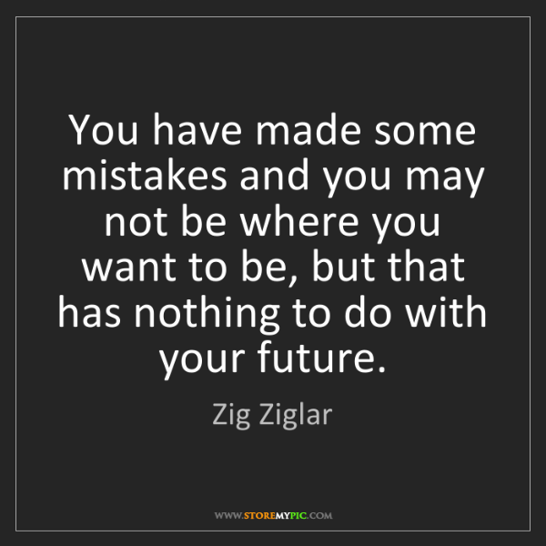 Zig Ziglar: You have made some mistakes and you may not be where...