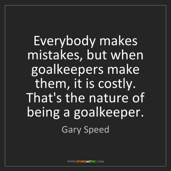 Gary Speed: Everybody makes mistakes, but when goalkeepers make them,...