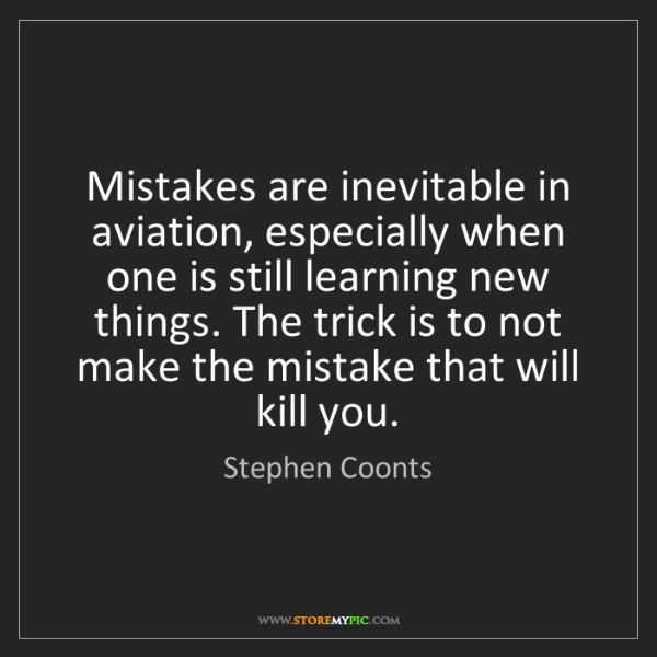 Stephen Coonts: Mistakes are inevitable in aviation, especially when...