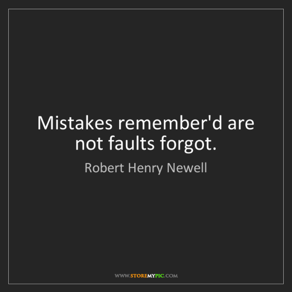 Robert Henry Newell: Mistakes remember'd are not faults forgot.