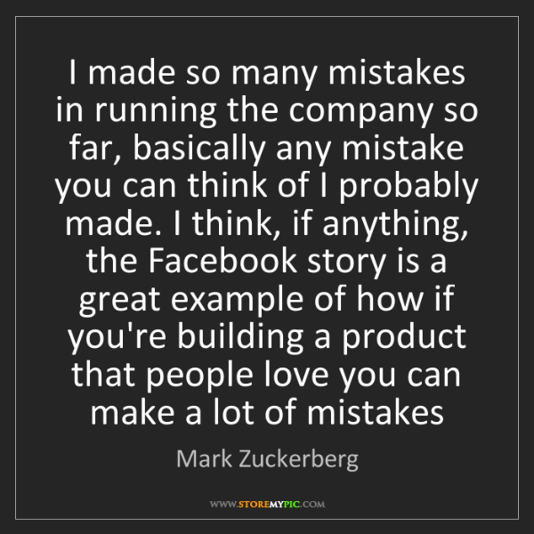 Mark Zuckerberg: I made so many mistakes in running the company so far,...