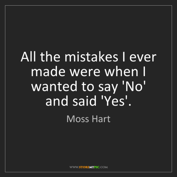 Moss Hart: All the mistakes I ever made were when I wanted to say...
