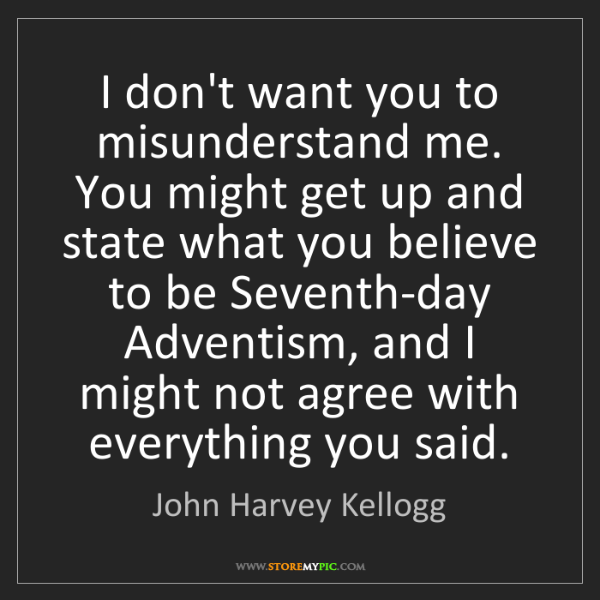 John Harvey Kellogg: I don't want you to misunderstand me. You might get up...