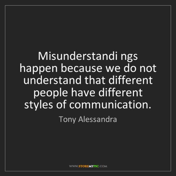 Tony Alessandra: Misunderstandi ngs happen because we do not understand...