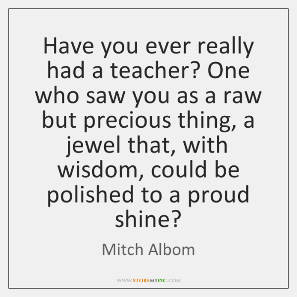 Have you ever really had a teacher? One who saw you as ...