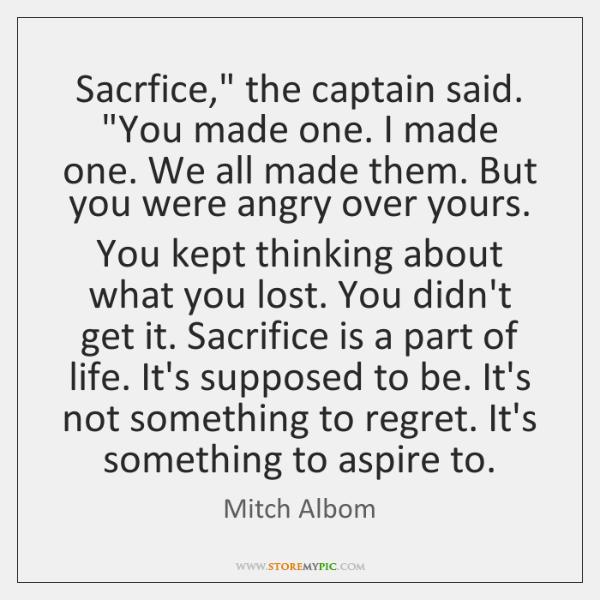 "Sacrfice,"" the captain said. ""You made one. I made one. We all ..."