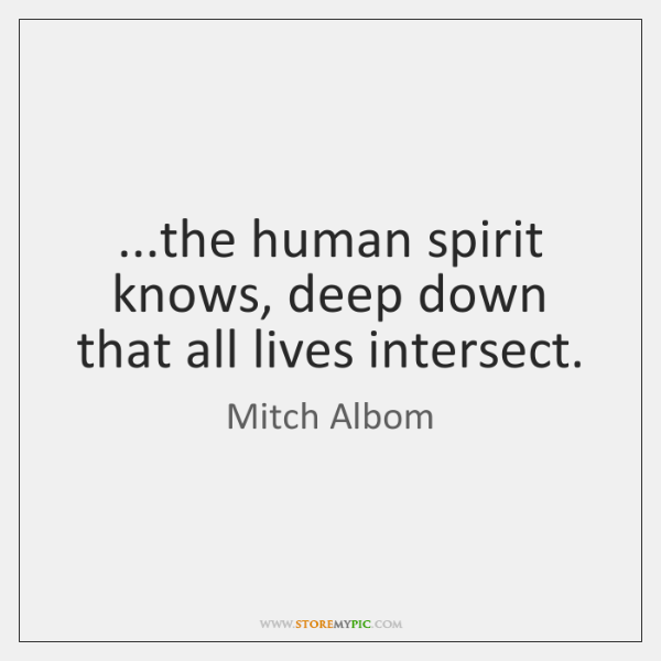 ...the human spirit knows, deep down that all lives intersect.