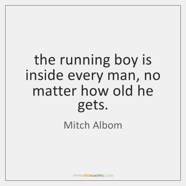 The Running Boy Is Inside Every Man No Matter How Old He