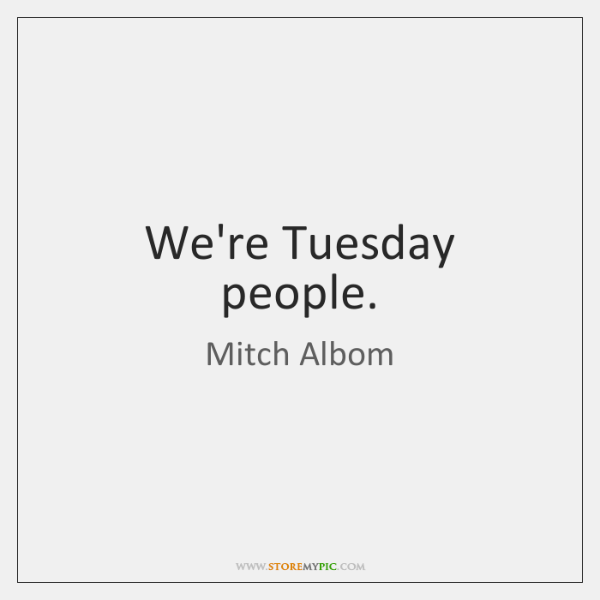 We're Tuesday people.