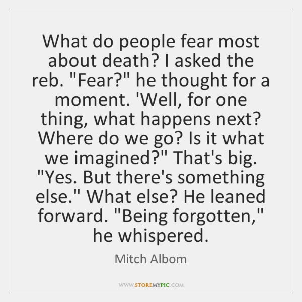 """What do people fear most about death? I asked the reb. """"Fear?"""" ..."""