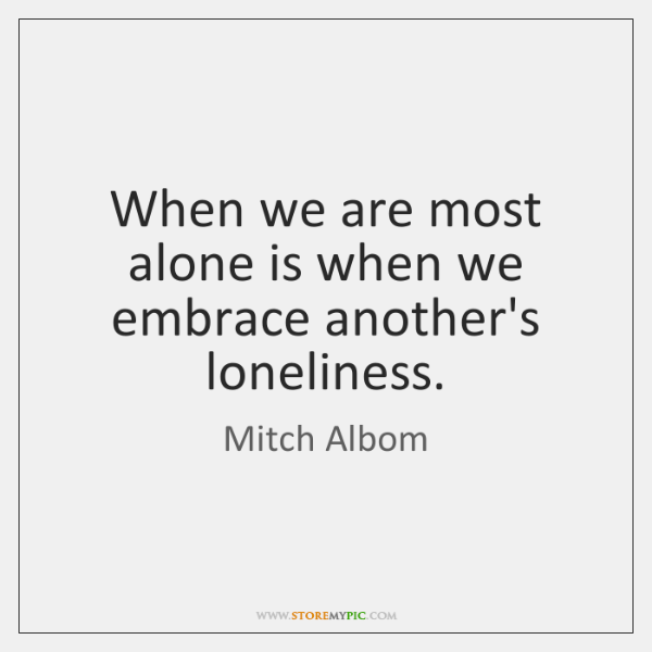 When we are most alone is when we embrace another's loneliness.