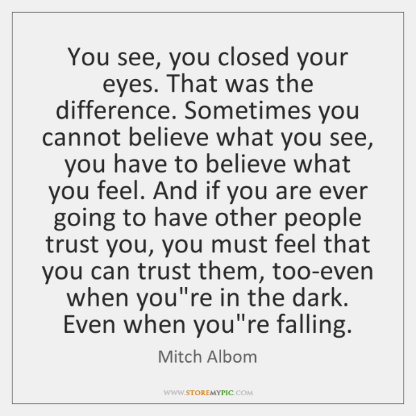 You see, you closed your eyes. That was the difference. Sometimes you ...
