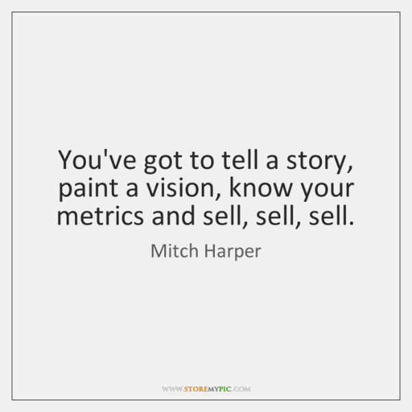 You've got to tell a story, paint a vision, know your metrics ...