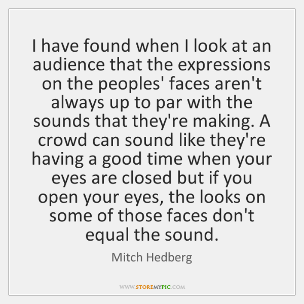I have found when I look at an audience that the expressions ...