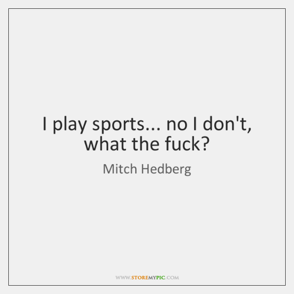 I play sports... no I don't, what the fuck?