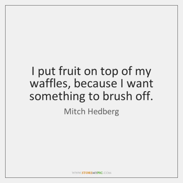 I put fruit on top of my waffles, because I want something ...