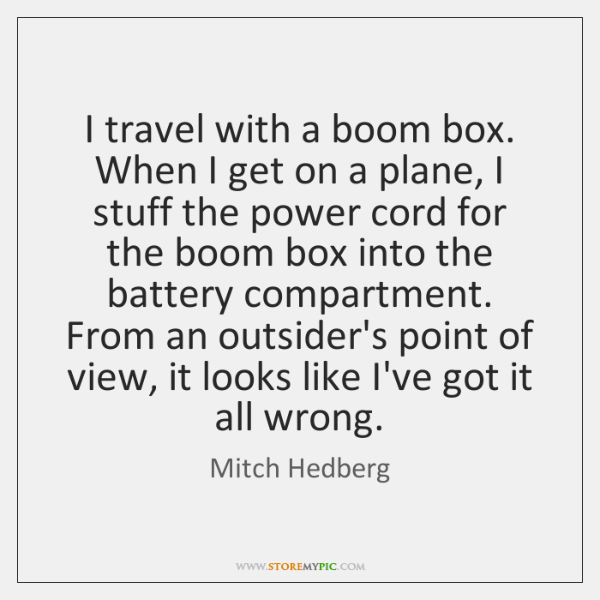 I travel with a boom box. When I get on a plane, ...