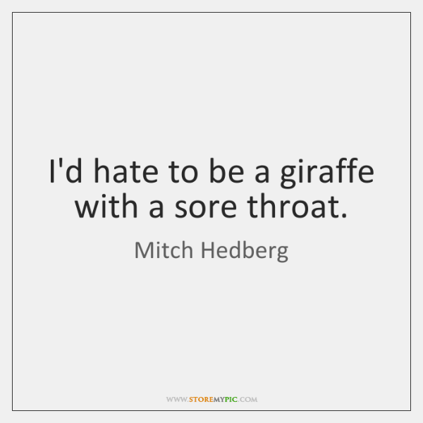 I'd hate to be a giraffe with a sore throat.