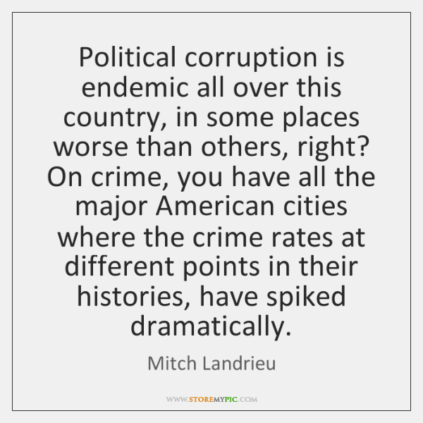Political corruption is endemic all over this country, in some places worse ...