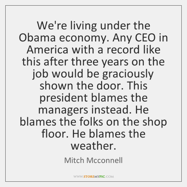 We're living under the Obama economy. Any CEO in America with a ...