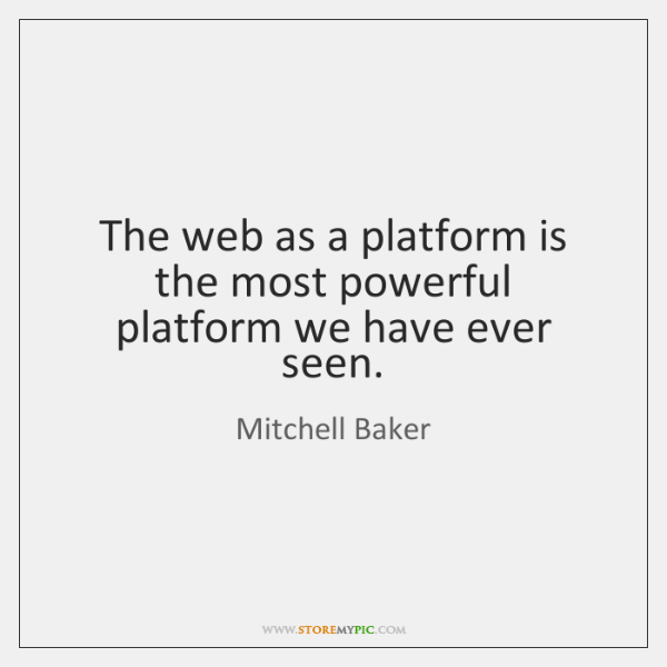 The web as a platform is the most powerful platform we have ...