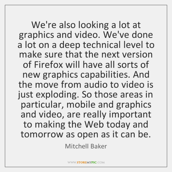 We're also looking a lot at graphics and video. We've done a ...