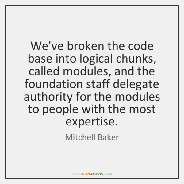 We've broken the code base into logical chunks, called modules, and the ...