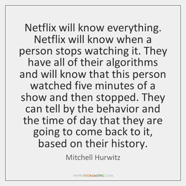Netflix will know everything. Netflix will know when a person stops watching ...