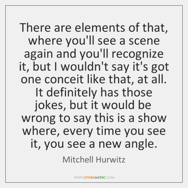 There are elements of that, where you'll see a scene again and ...