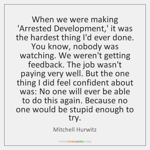 When we were making 'Arrested Development,' it was the hardest thing ...