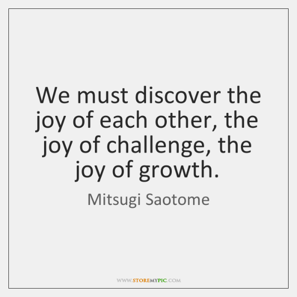 We must discover the joy of each other, the joy of challenge, ...