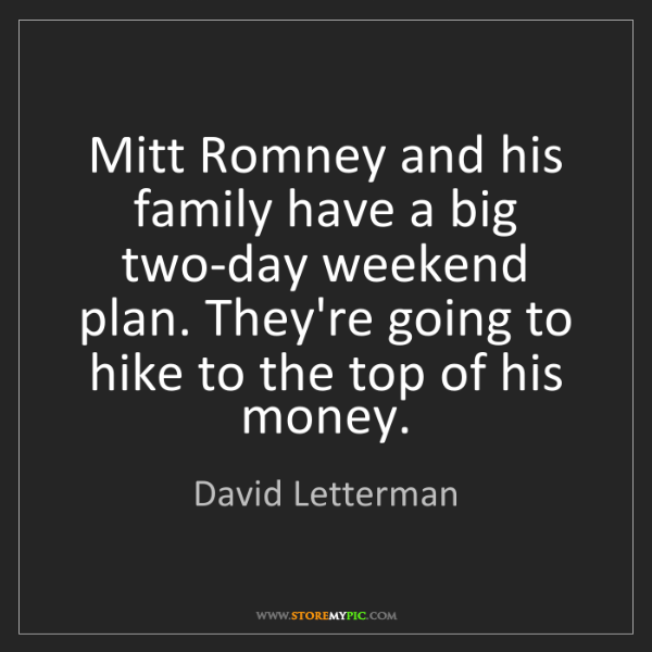David Letterman: Mitt Romney and his family have a big two-day weekend...