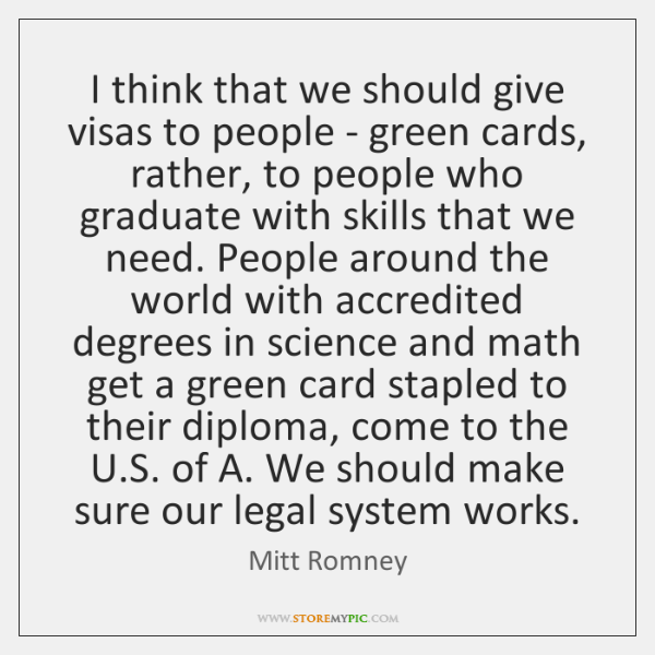 I think that we should give visas to people - green cards, ...