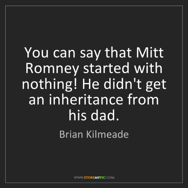 Brian Kilmeade: You can say that Mitt Romney started with nothing! He...