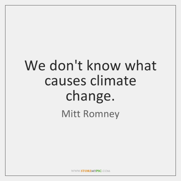 We don't know what causes climate change.