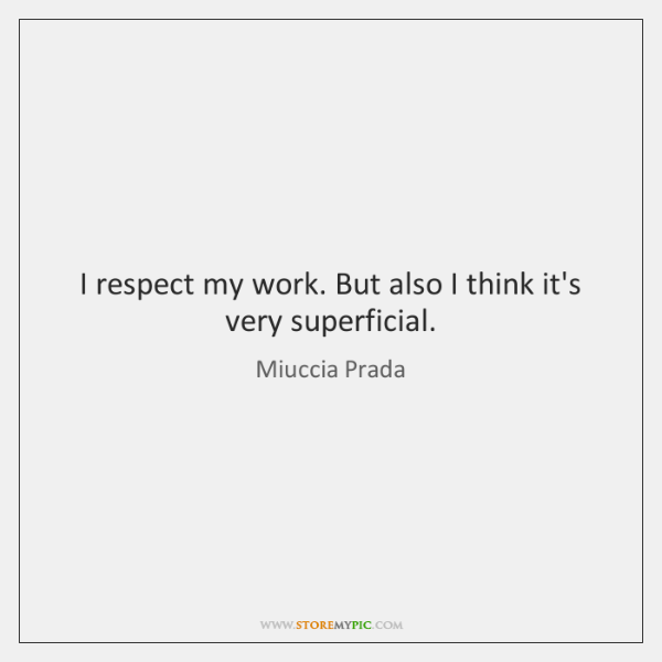 I respect my work. But also I think it's very superficial.