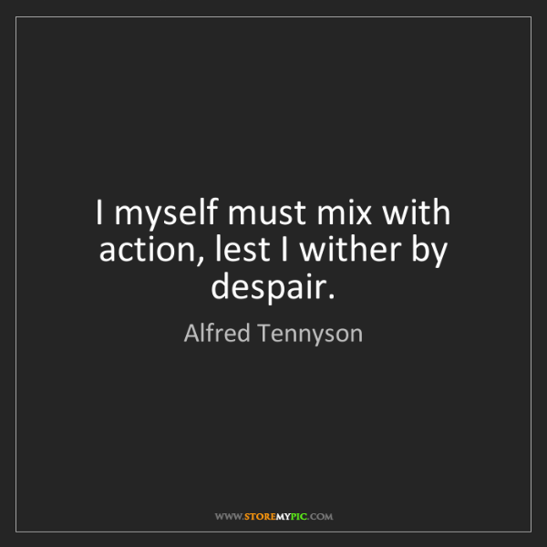 Alfred Tennyson: I myself must mix with action, lest I wither by despair.