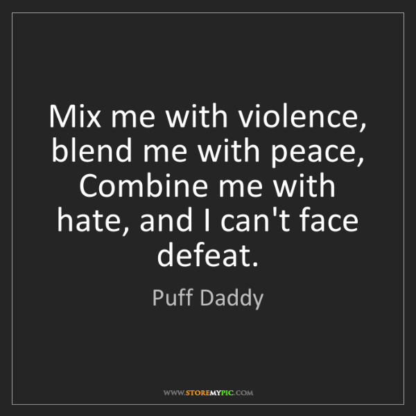 Puff Daddy: Mix me with violence, blend me with peace,  Combine me...