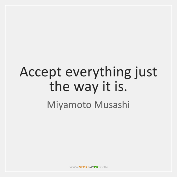 Accept everything just the way it is.